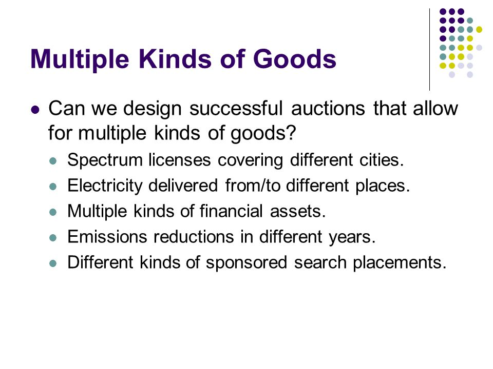 Multiple Kinds of Goods Can we design successful auctions that allow for multiple kinds of goods.