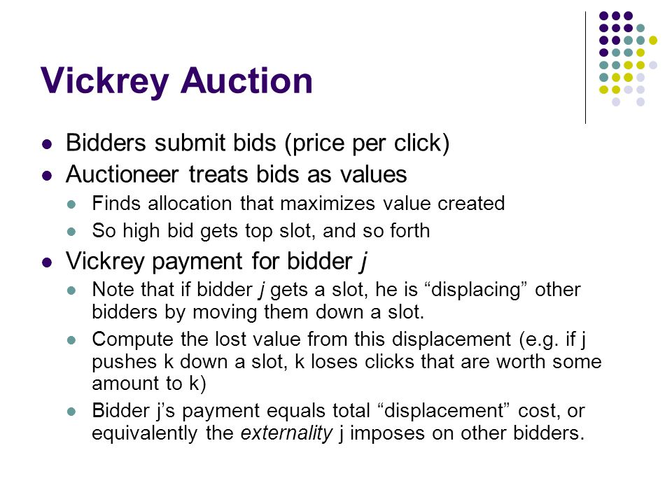 Vickrey Auction Bidders submit bids (price per click) Auctioneer treats bids as values Finds allocation that maximizes value created So high bid gets top slot, and so forth Vickrey payment for bidder j Note that if bidder j gets a slot, he is displacing other bidders by moving them down a slot.