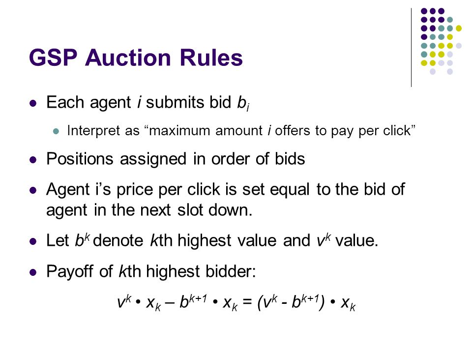 GSP Auction Rules Each agent i submits bid b i Interpret as maximum amount i offers to pay per click Positions assigned in order of bids Agent is price per click is set equal to the bid of agent in the next slot down.