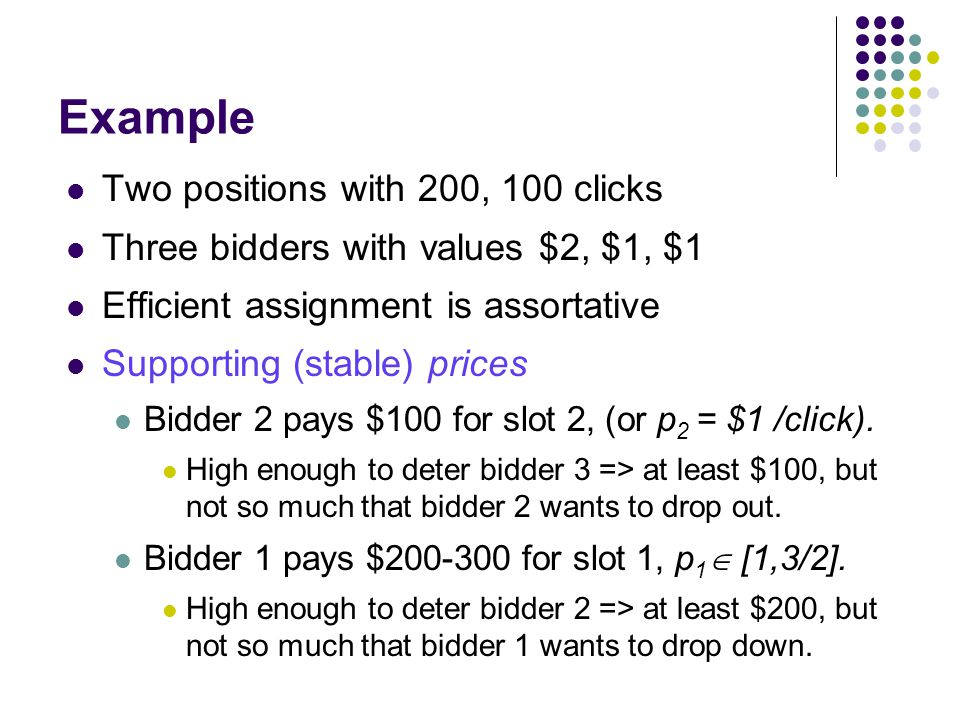 Example Two positions with 200, 100 clicks Three bidders with values $2, $1, $1 Efficient assignment is assortative Supporting (stable) prices Bidder 2 pays $100 for slot 2, (or p 2 = $1 /click).