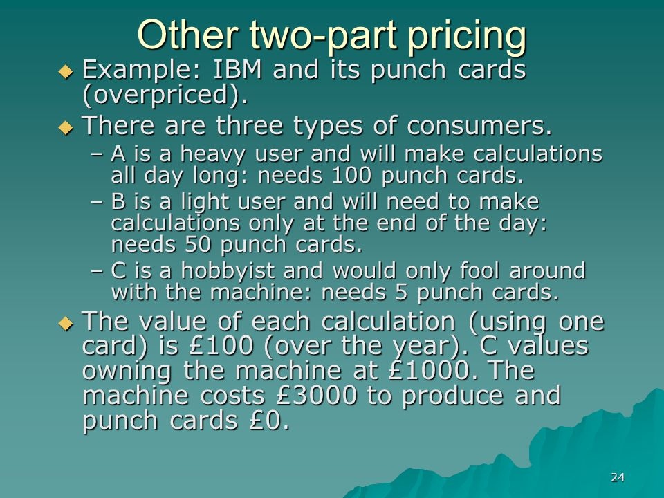 24 Other two-part pricing Example: IBM and its punch cards (overpriced).