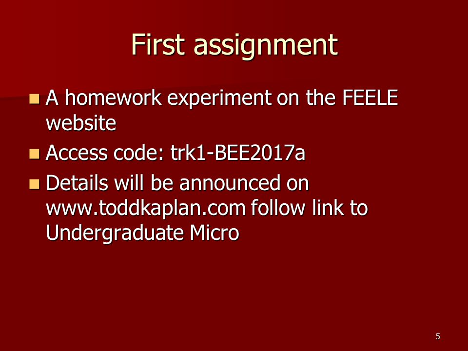 5 First assignment A homework experiment on the FEELE website A homework experiment on the FEELE website Access code: trk1-BEE2017a Access code: trk1-BEE2017a Details will be announced on   follow link to Undergraduate Micro Details will be announced on   follow link to Undergraduate Micro