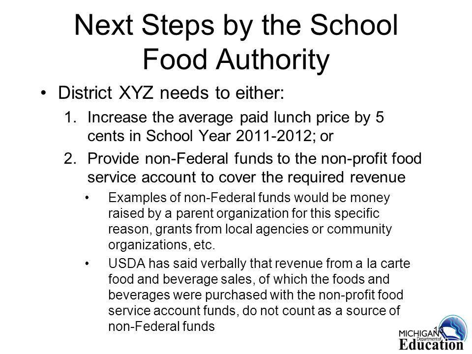 10 Next Steps by the School Food Authority District XYZ needs to either: 1.Increase the average paid lunch price by 5 cents in School Year ; or 2.Provide non-Federal funds to the non-profit food service account to cover the required revenue Examples of non-Federal funds would be money raised by a parent organization for this specific reason, grants from local agencies or community organizations, etc.