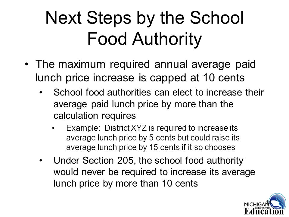 11 Next Steps by the School Food Authority The maximum required annual average paid lunch price increase is capped at 10 cents School food authorities can elect to increase their average paid lunch price by more than the calculation requires Example: District XYZ is required to increase its average lunch price by 5 cents but could raise its average lunch price by 15 cents if it so chooses Under Section 205, the school food authority would never be required to increase its average lunch price by more than 10 cents