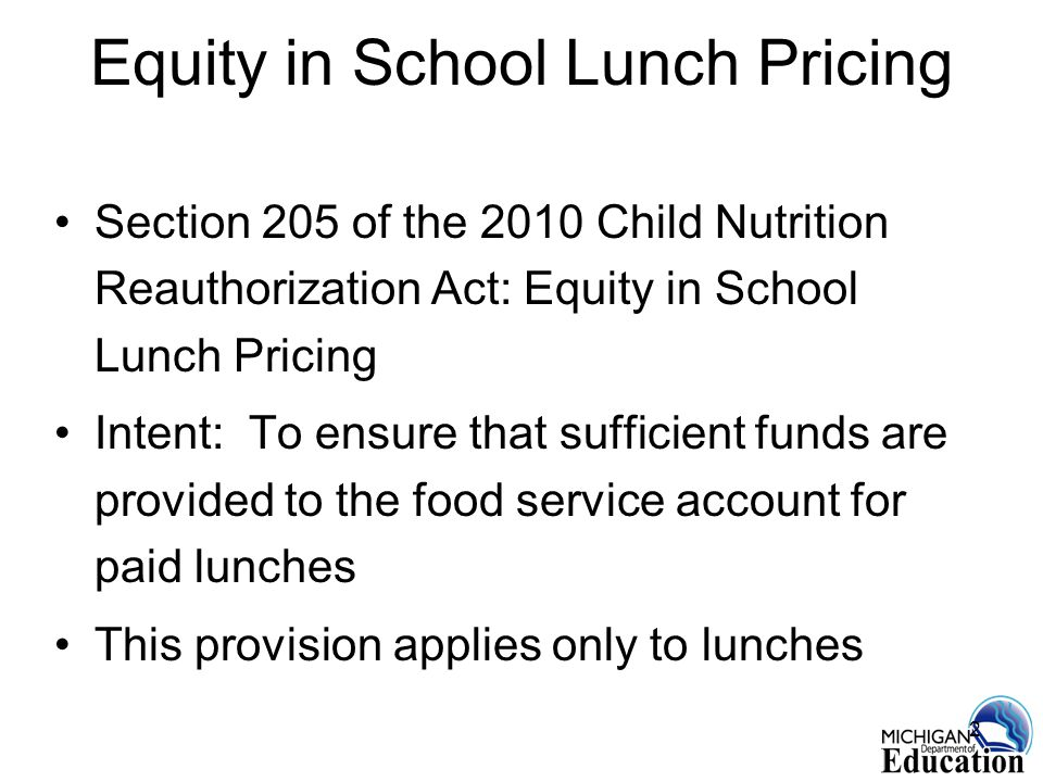 2 Equity in School Lunch Pricing Section 205 of the 2010 Child Nutrition Reauthorization Act: Equity in School Lunch Pricing Intent: To ensure that sufficient funds are provided to the food service account for paid lunches This provision applies only to lunches