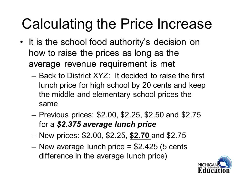 9 Calculating the Price Increase It is the school food authoritys decision on how to raise the prices as long as the average revenue requirement is met –Back to District XYZ: It decided to raise the first lunch price for high school by 20 cents and keep the middle and elementary school prices the same –Previous prices: $2.00, $2.25, $2.50 and $2.75 for a $2.375 average lunch price –New prices: $2.00, $2.25, $2.70 and $2.75 –New average lunch price = $2.425 (5 cents difference in the average lunch price)
