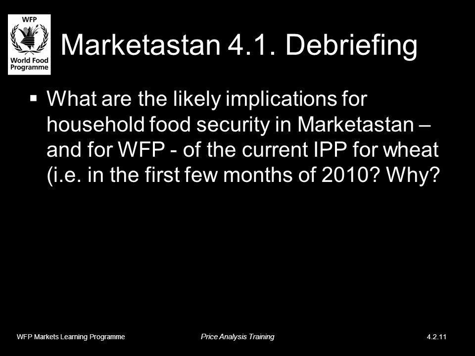 Marketastan 4.1. Debriefing What are the likely implications for household food security in Marketastan – and for WFP - of the current IPP for wheat (