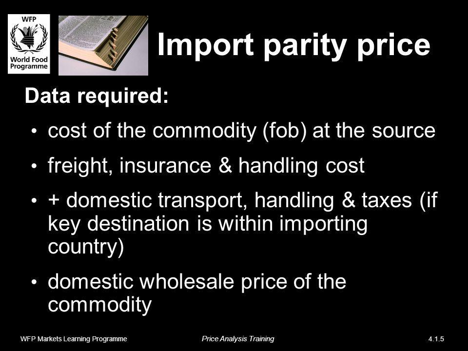 Import parity price Data required: cost of the commodity (fob) at the source freight, insurance & handling cost + domestic transport, handling & taxes (if key destination is within importing country) domestic wholesale price of the commodity WFP Markets Learning Programme Price Analysis Training 4.1.5