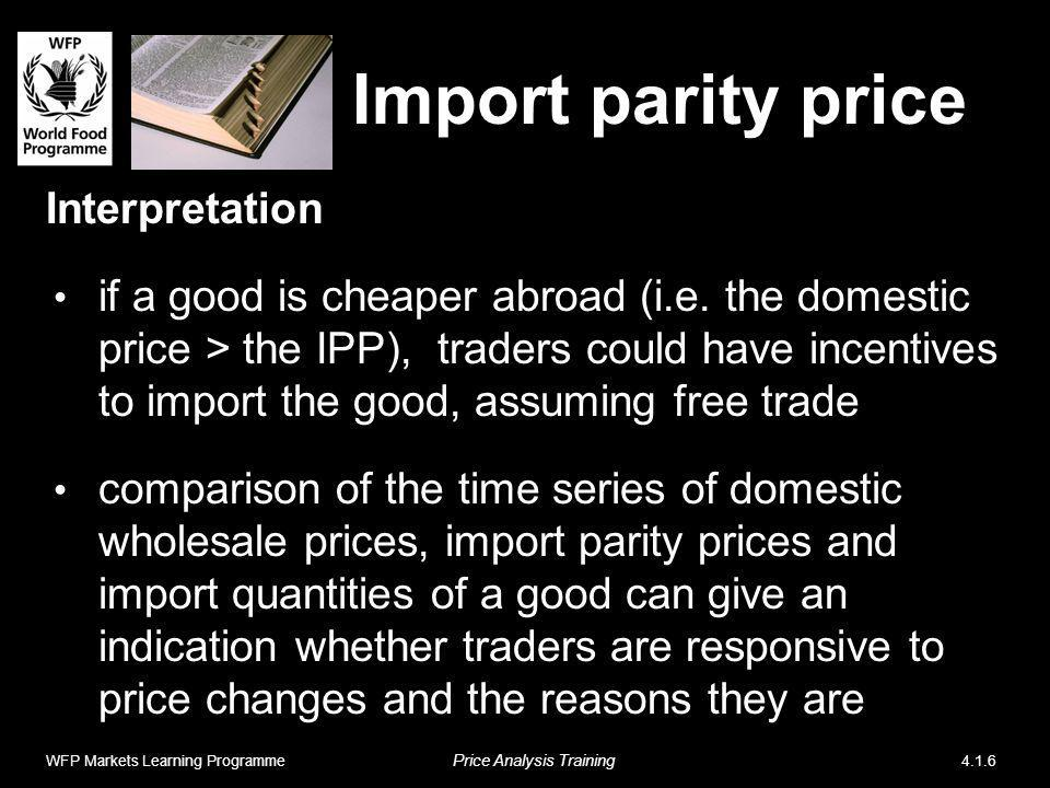 Import parity price Interpretation if a good is cheaper abroad (i.e. the domestic price > the IPP), traders could have incentives to import the good,