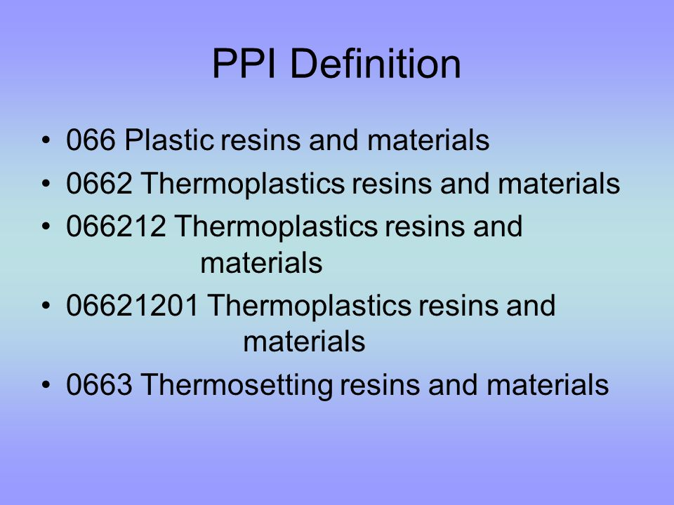 PPI Definition 066 Plastic resins and materials 0662 Thermoplastics resins and materials 066212 Thermoplastics resins and materials 06621201 Thermoplastics resins and materials 0663 Thermosetting resins and materials