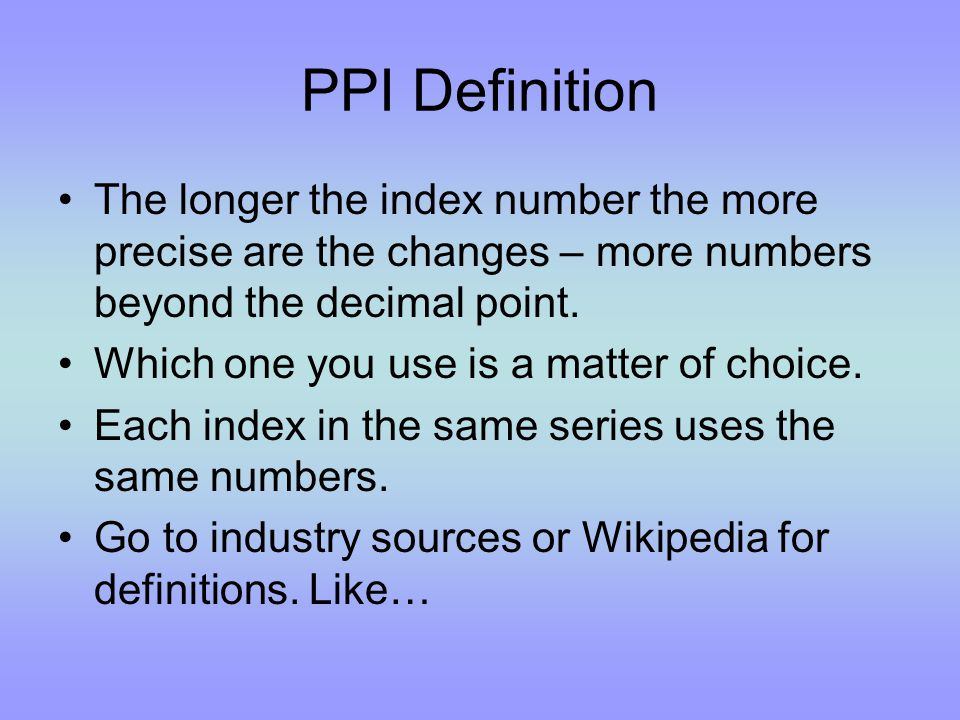 PPI Definition The longer the index number the more precise are the changes – more numbers beyond the decimal point.