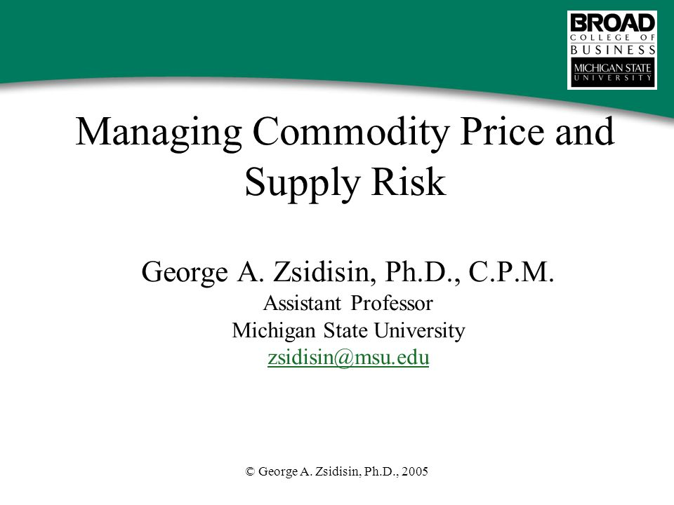 © George A. Zsidisin, Ph.D., 2005 Managing Commodity Price and Supply Risk George A.