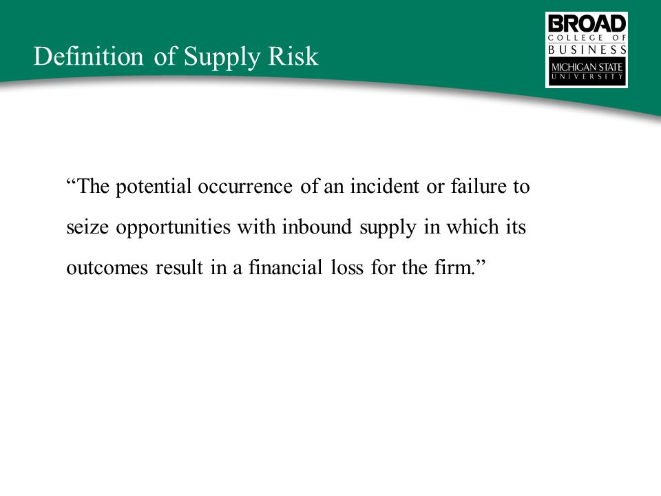 Definition of Supply Risk The potential occurrence of an incident or failure to seize opportunities with inbound supply in which its outcomes result in a financial loss for the firm.