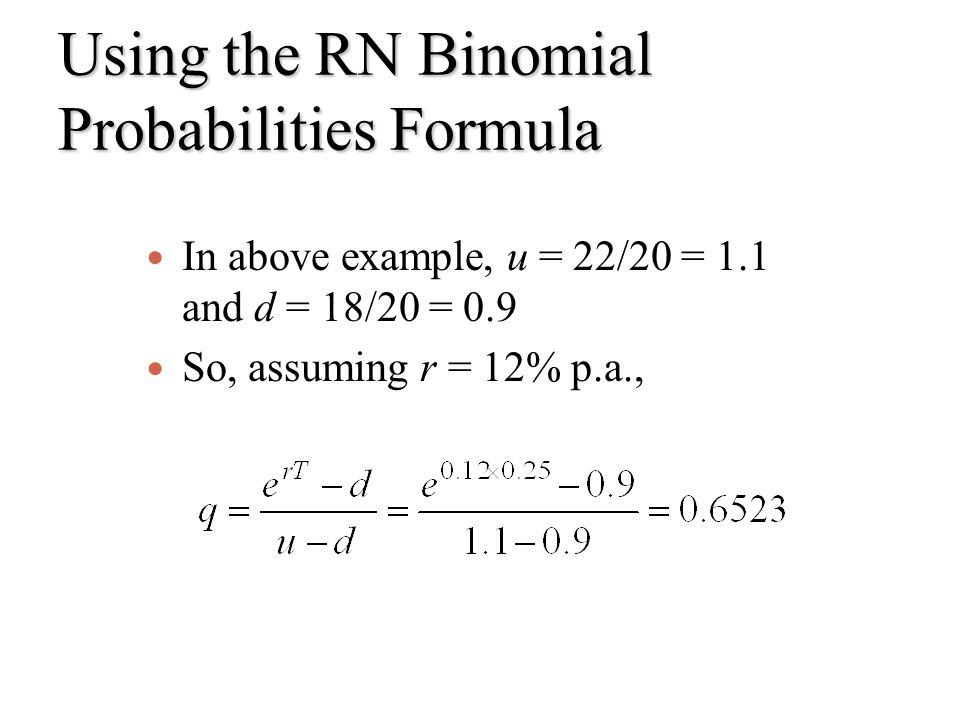 Using the RN Binomial Probabilities Formula In above example, u = 22/20 = 1.1 and d = 18/20 = 0.9 So, assuming r = 12% p.a.,