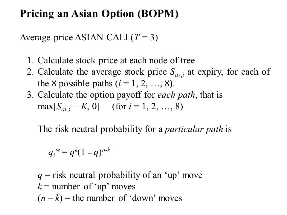 Pricing an Asian Option (BOPM) Average price ASIAN CALL(T = 3) 1.Calculate stock price at each node of tree 2.Calculate the average stock price S av,i at expiry, for each of the 8 possible paths (i = 1, 2, …, 8).