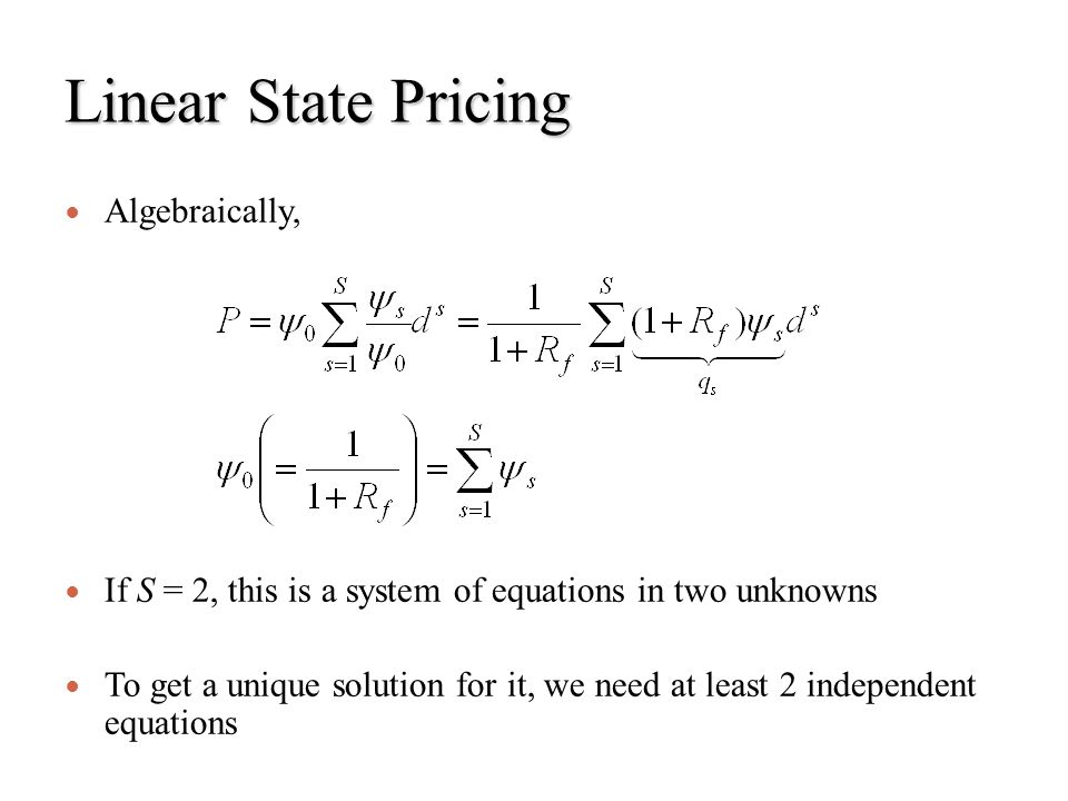 Linear State Pricing Algebraically, If S = 2, this is a system of equations in two unknowns To get a unique solution for it, we need at least 2 indepe
