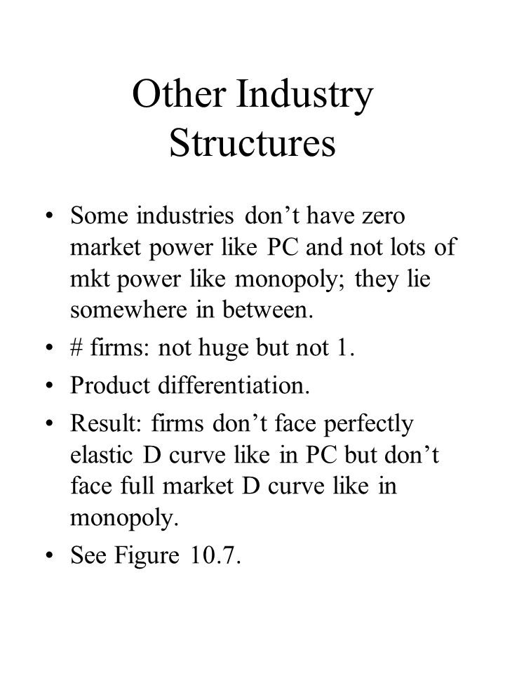 Other Industry Structures Some industries dont have zero market power like PC and not lots of mkt power like monopoly; they lie somewhere in between.