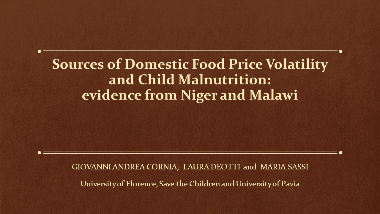 Sources of Domestic Food Price Volatility and Child Malnutrition: evidence from Niger and Malawi GIOVANNI ANDREA CORNIA, LAURA DEOTTI and MARIA SASSI University of Florence, Save the Children and University of Pavia ----------- ICABR Annual Conference, Ravello, 17-21 June 2013