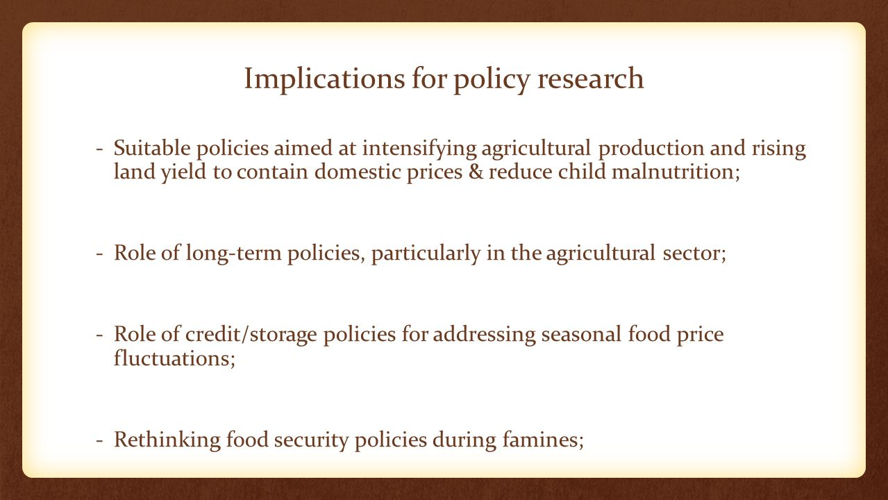 Implications for policy research -Suitable policies aimed at intensifying agricultural production and rising land yield to contain domestic prices & reduce child malnutrition; -Role of long-term policies, particularly in the agricultural sector; -Role of credit/storage policies for addressing seasonal food price fluctuations; -Rethinking food security policies during famines;