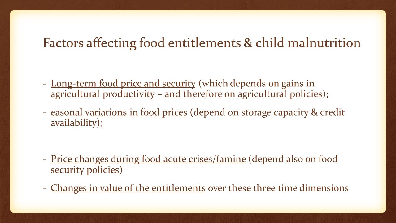 Factors affecting food entitlements & child malnutrition -Long-term food price and security (which depends on gains in agricultural productivity – and therefore on agricultural policies); -easonal variations in food prices (depend on storage capacity & credit availability); -Price changes during food acute crises/famine (depend also on food security policies) -Changes in value of the entitlements over these three time dimensions