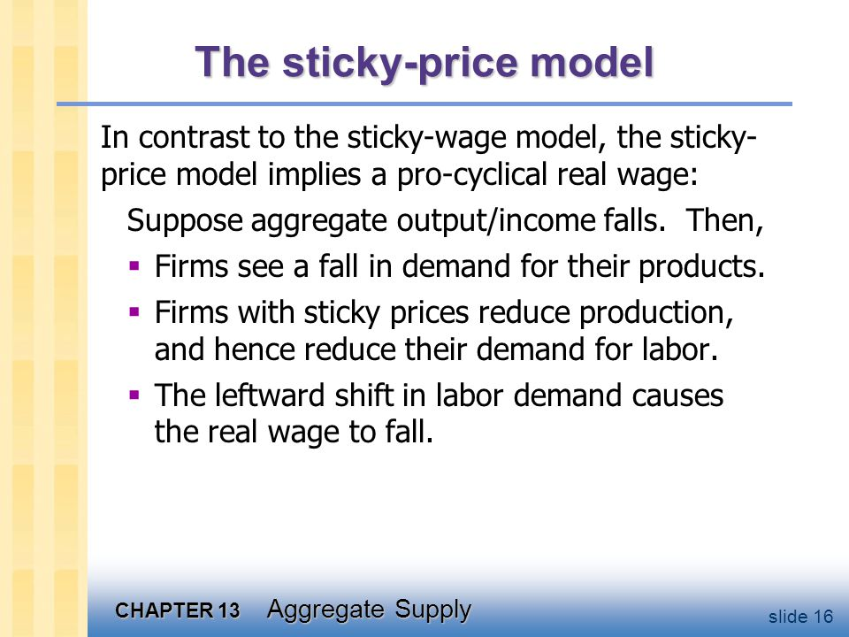 CHAPTER 13 Aggregate Supply slide 16 The sticky-price model In contrast to the sticky-wage model, the sticky- price model implies a pro-cyclical real wage: Suppose aggregate output/income falls.