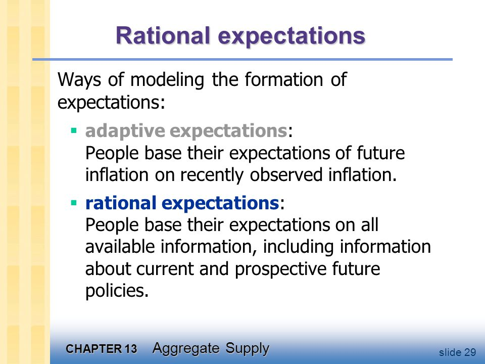 CHAPTER 13 Aggregate Supply slide 29 Rational expectations Ways of modeling the formation of expectations: adaptive expectations: People base their expectations of future inflation on recently observed inflation.
