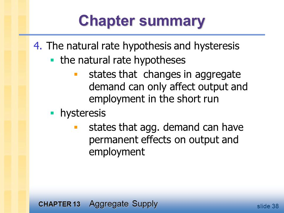 CHAPTER 13 Aggregate Supply slide 38 Chapter summary 4.The natural rate hypothesis and hysteresis the natural rate hypotheses states that changes in aggregate demand can only affect output and employment in the short run hysteresis states that agg.