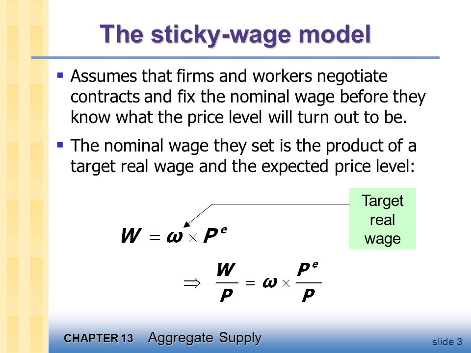 CHAPTER 13 Aggregate Supply slide 3 The sticky-wage model Assumes that firms and workers negotiate contracts and fix the nominal wage before they know what the price level will turn out to be.