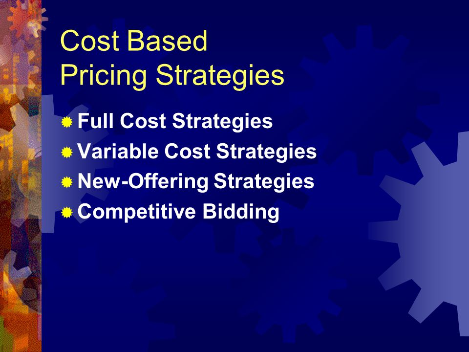 Cost Based Pricing Strategies Full Cost Strategies Variable Cost Strategies New-Offering Strategies Competitive Bidding