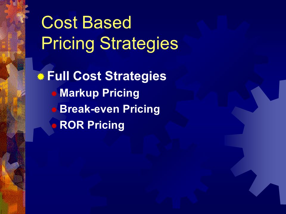 Full Cost Strategies Markup Pricing Break-even Pricing ROR Pricing Cost Based Pricing Strategies