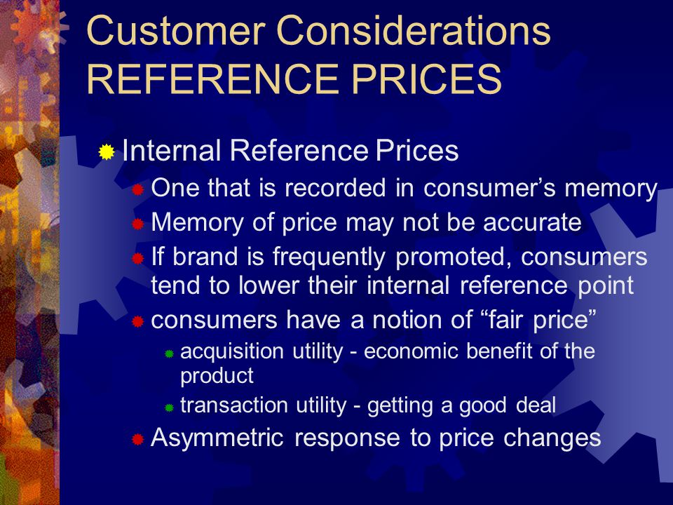 Customer Considerations REFERENCE PRICES Internal Reference Prices One that is recorded in consumers memory Memory of price may not be accurate If brand is frequently promoted, consumers tend to lower their internal reference point consumers have a notion of fair price acquisition utility - economic benefit of the product transaction utility - getting a good deal Asymmetric response to price changes
