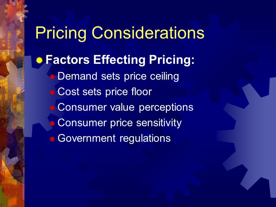 Pricing Considerations Factors Effecting Pricing: Demand sets price ceiling Cost sets price floor Consumer value perceptions Consumer price sensitivity Government regulations