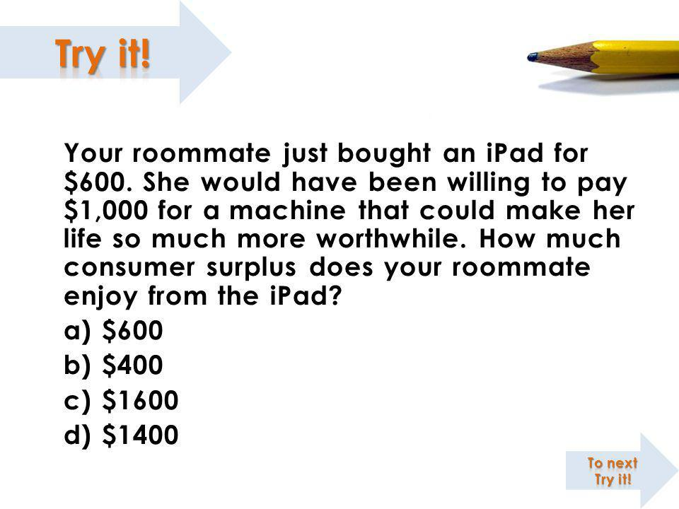 Your roommate just bought an iPad for $600. She would have been willing to pay $1,000 for a machine that could make her life so much more worthwhile.