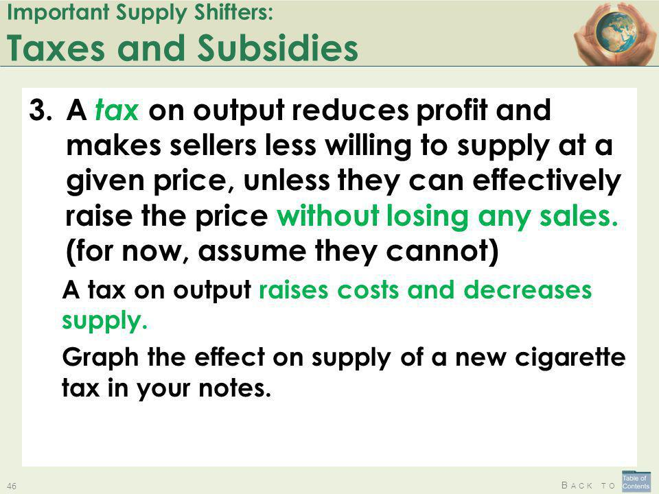B ACK TO Important Supply Shifters: Taxes and Subsidies 3.A tax on output reduces profit and makes sellers less willing to supply at a given price, un