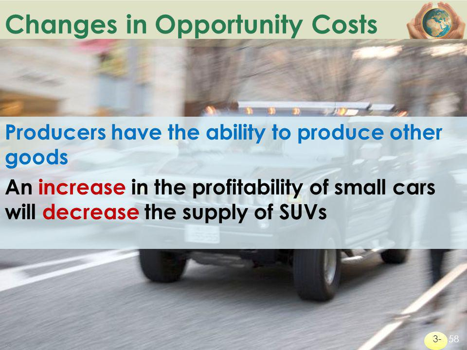 B ACK TO Changes in Opportunity Costs Producers have the ability to produce other goods An increase in the profitability of small cars will decrease t