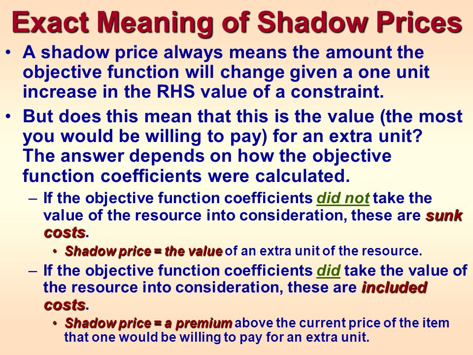 Exact Meaning of Shadow Prices A shadow price always means the amount the objective function will change given a one unit increase in the RHS value of