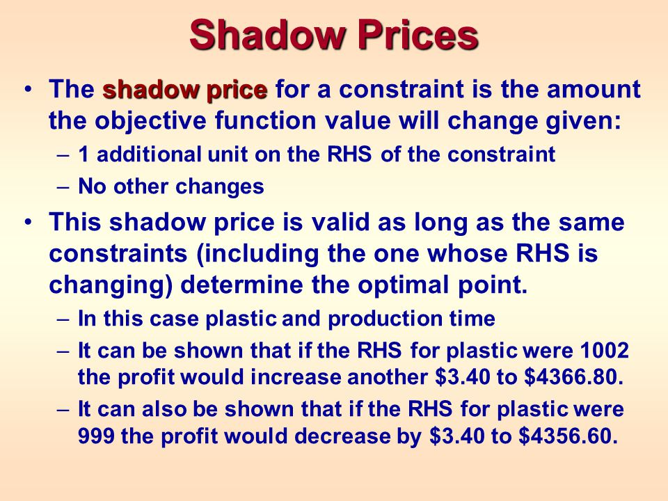 Shadow Prices shadow priceThe shadow price for a constraint is the amount the objective function value will change given: –1 additional unit on the RH