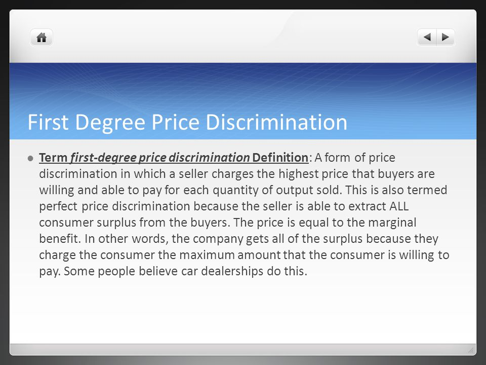 First Degree Price Discrimination Term first-degree price discrimination Definition: A form of price discrimination in which a seller charges the highest price that buyers are willing and able to pay for each quantity of output sold.