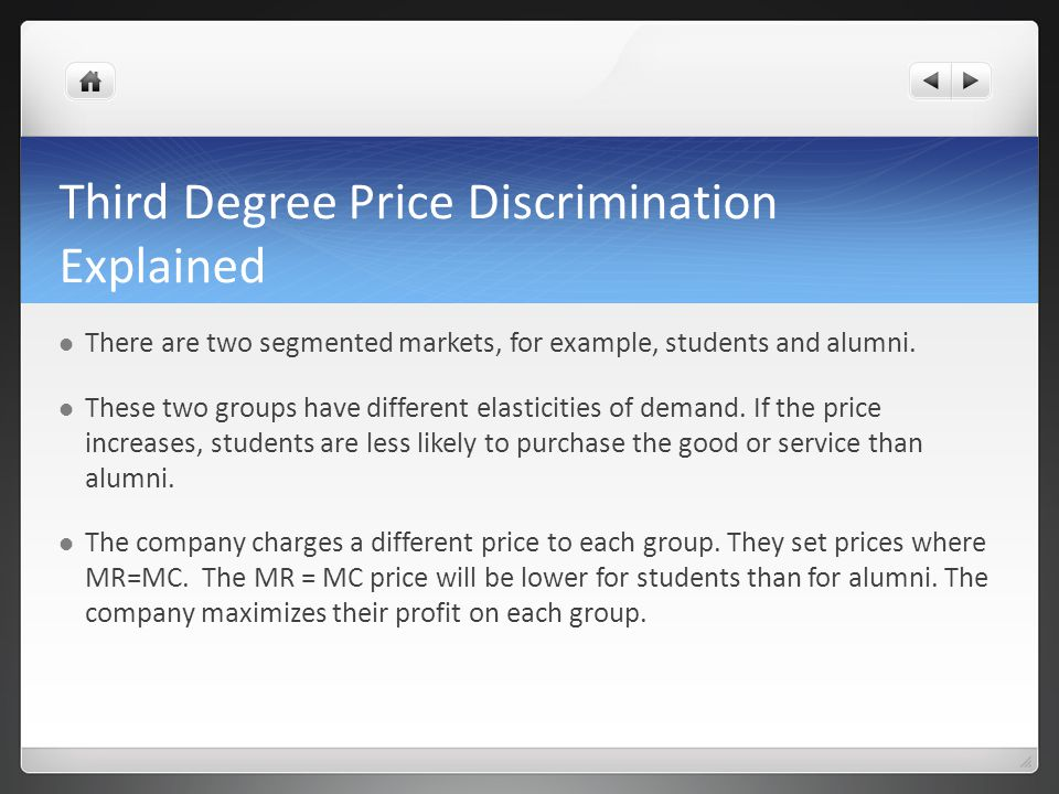 Third Degree Price Discrimination Explained There are two segmented markets, for example, students and alumni. These two groups have different elastic