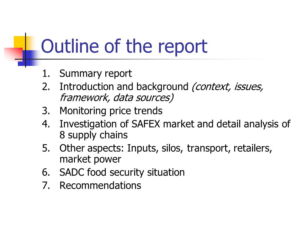 Outline of the report 1.Summary report 2.Introduction and background (context, issues, framework, data sources) 3.Monitoring price trends 4.Investigation of SAFEX market and detail analysis of 8 supply chains 5.Other aspects: Inputs, silos, transport, retailers, market power 6.SADC food security situation 7.Recommendations