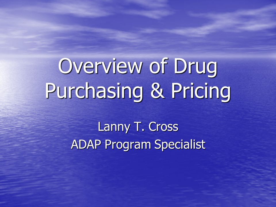 Overview of Drug Purchasing & Pricing Lanny T. Cross ADAP Program Specialist