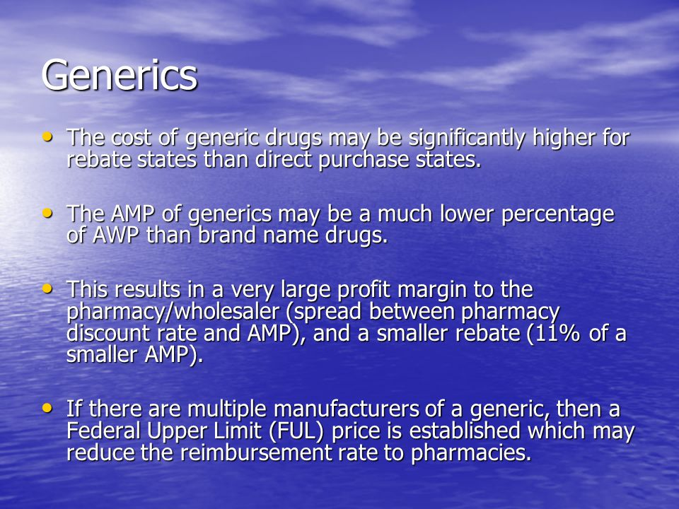 Generics The cost of generic drugs may be significantly higher for rebate states than direct purchase states. The cost of generic drugs may be signifi