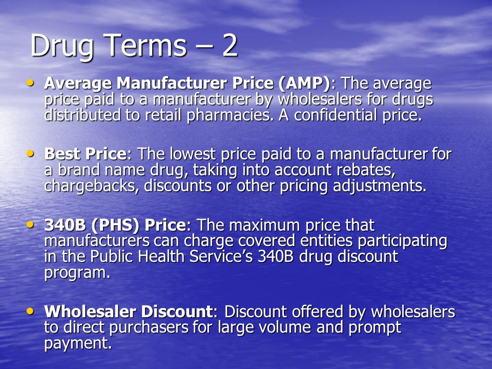 Drug Terms – 2 Average Manufacturer Price (AMP): The average price paid to a manufacturer by wholesalers for drugs distributed to retail pharmacies. A