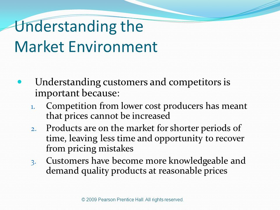 © 2009 Pearson Prentice Hall. All rights reserved. Understanding the Market Environment Understanding customers and competitors is important because: