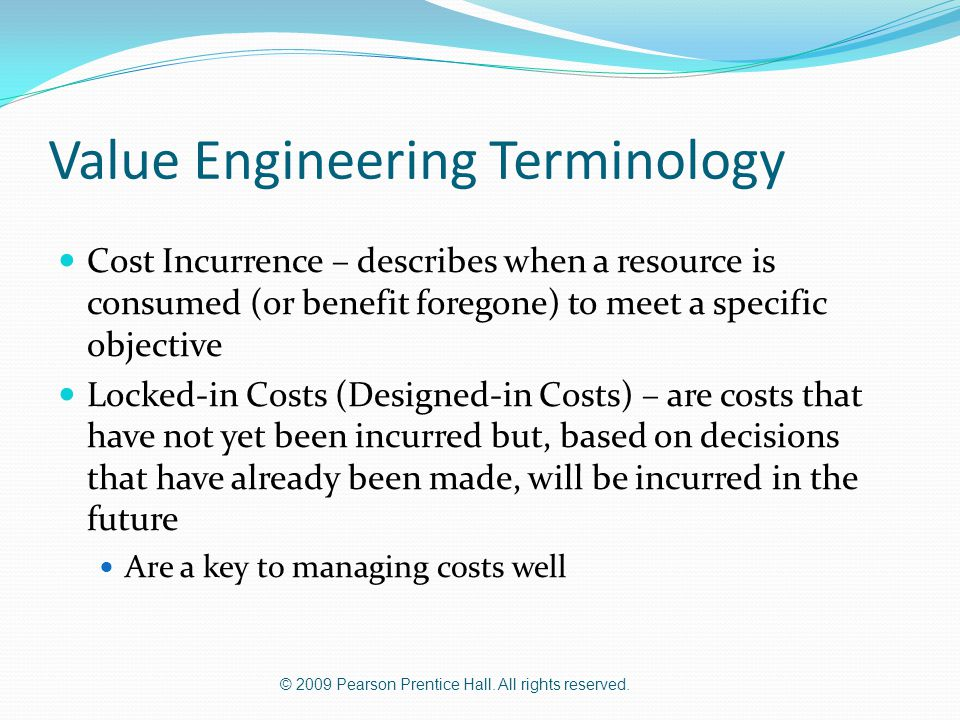 © 2009 Pearson Prentice Hall. All rights reserved. Value Engineering Terminology Cost Incurrence – describes when a resource is consumed (or benefit f