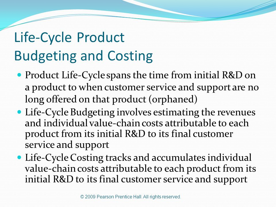© 2009 Pearson Prentice Hall. All rights reserved. Life-Cycle Product Budgeting and Costing Product Life-Cycle spans the time from initial R&D on a pr