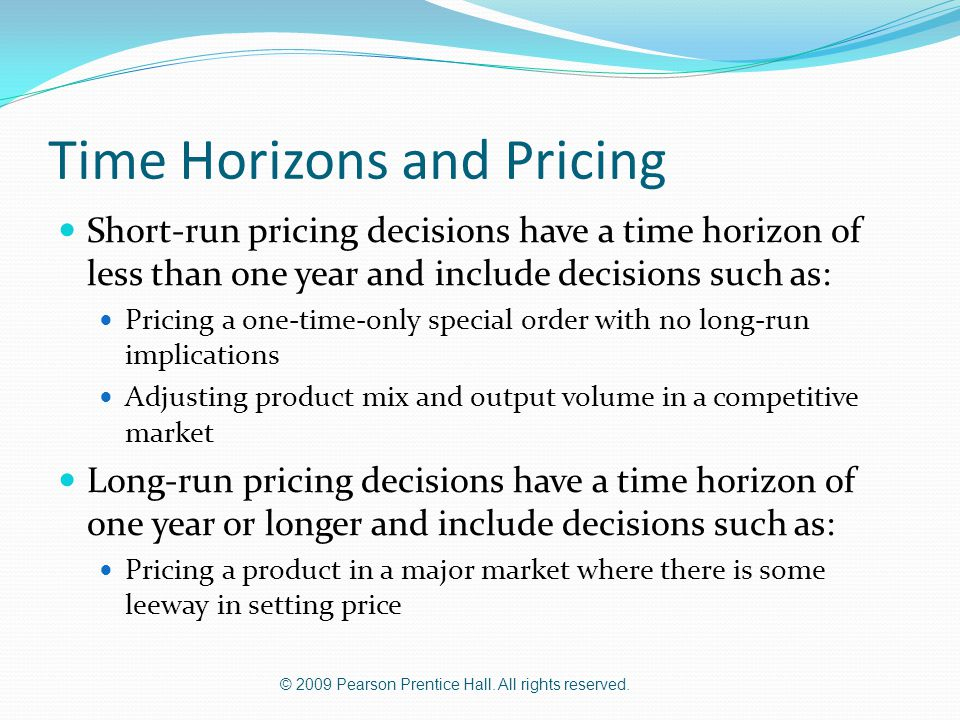© 2009 Pearson Prentice Hall. All rights reserved. Time Horizons and Pricing Short-run pricing decisions have a time horizon of less than one year and