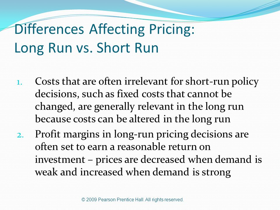 © 2009 Pearson Prentice Hall. All rights reserved. Differences Affecting Pricing: Long Run vs. Short Run 1. Costs that are often irrelevant for short-