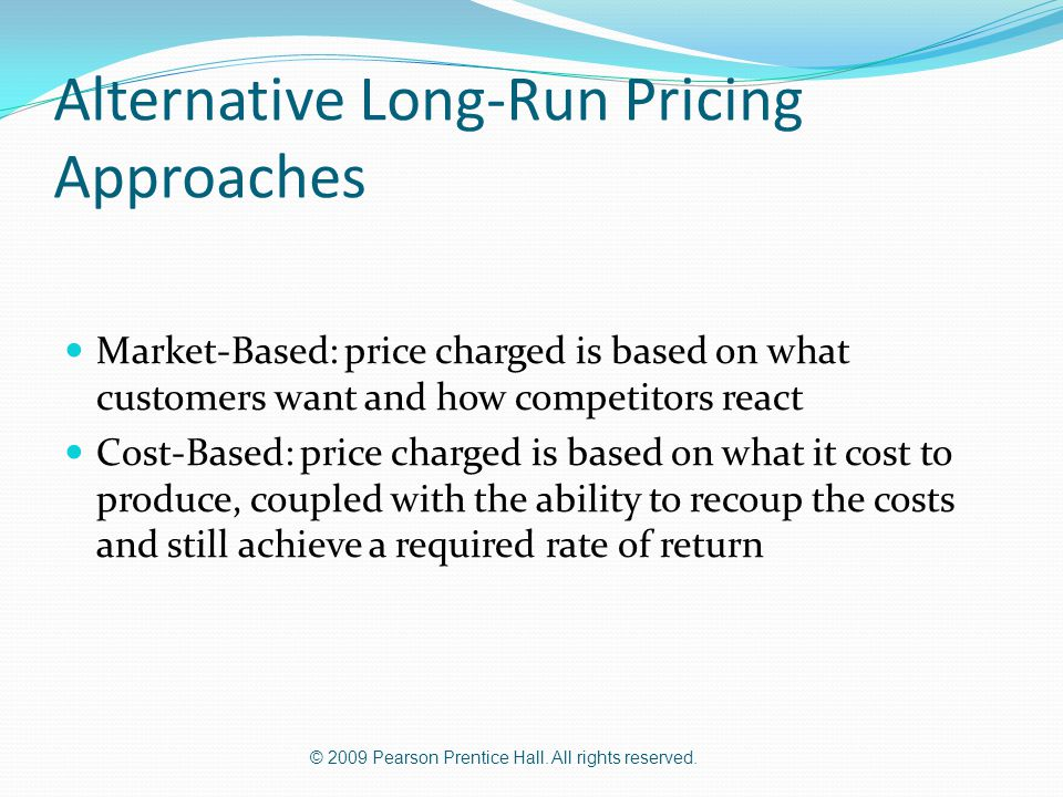 © 2009 Pearson Prentice Hall. All rights reserved. Alternative Long-Run Pricing Approaches Market-Based: price charged is based on what customers want