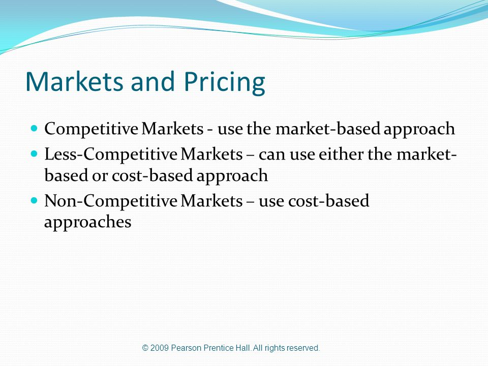 © 2009 Pearson Prentice Hall. All rights reserved. Markets and Pricing Competitive Markets - use the market-based approach Less-Competitive Markets –